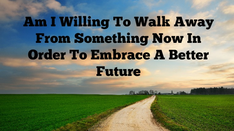 What You Walk Away From Will Determine What Comes To You